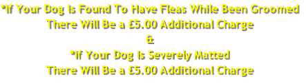 *If Your Dog Is Found To Have Fleas While Been Groomed There Will Be a £5.00 Additional Charge & *If Your Dog Is Severely Matted There Will Be a £5.00 Additional Charge